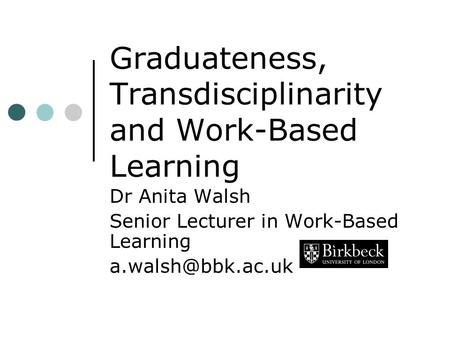 Graduateness, Transdisciplinarity and Work-Based Learning Dr Anita Walsh Senior Lecturer in Work-Based Learning