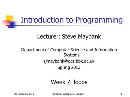 22 February 2013Birkbeck College, U. London1 Introduction to Programming Lecturer: Steve Maybank Department of Computer Science and Information Systems.