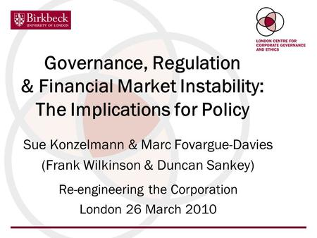 Governance, Regulation & Financial Market Instability: The Implications for Policy Sue Konzelmann & Marc Fovargue-Davies (Frank Wilkinson & Duncan Sankey)