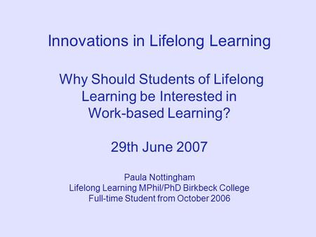 Innovations in Lifelong Learning Why Should Students of Lifelong Learning be Interested in Work-based Learning? 29th June 2007 Paula Nottingham Lifelong.