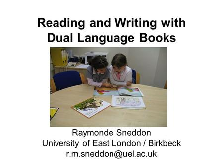 Raymonde Sneddon University of East London / Birkbeck Reading and Writing with Dual Language Books.
