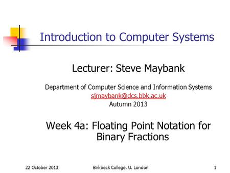 Birkbeck College, U. London1 Introduction to Computer Systems Lecturer: Steve Maybank Department of Computer Science and Information Systems