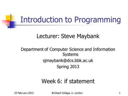 15 February 2013Birkbeck College, U. London1 Introduction to Programming Lecturer: Steve Maybank Department of Computer Science and Information Systems.