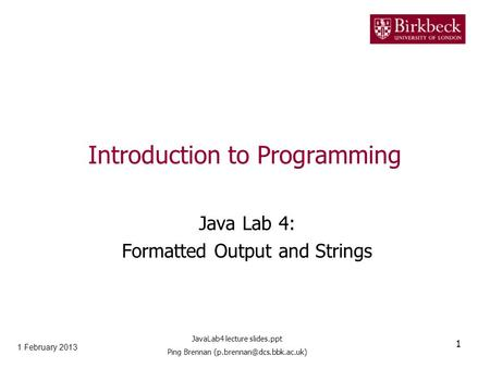 Introduction to Programming Java Lab 4: Formatted Output and Strings 1 February 2013 1 JavaLab4 lecture slides.ppt Ping Brennan