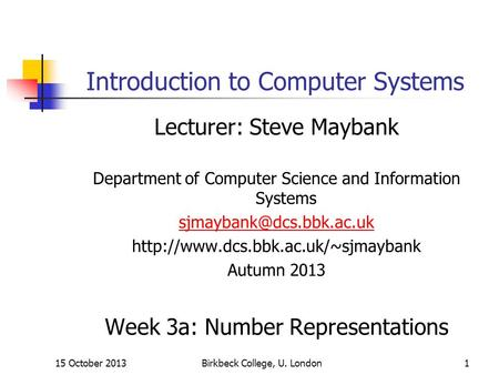 15 October 2013Birkbeck College, U. London1 Introduction to Computer Systems Lecturer: Steve Maybank Department of Computer Science and Information Systems.