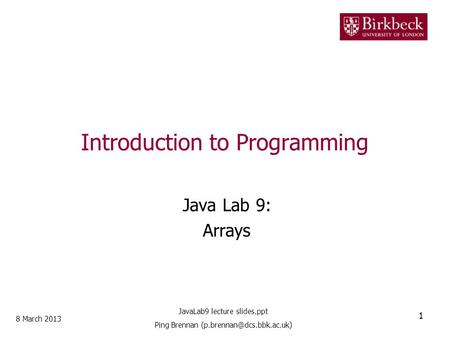 Introduction to Programming Java Lab 9: Arrays 8 March 2013 1 JavaLab9 lecture slides.ppt Ping Brennan