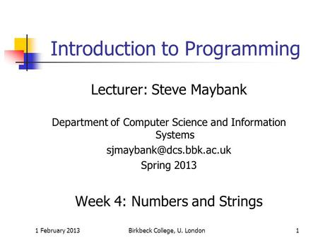1 February 2013Birkbeck College, U. London1 Introduction to Programming Lecturer: Steve Maybank Department of Computer Science and Information Systems.