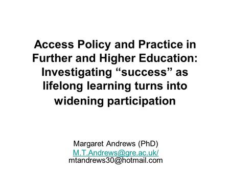 Access Policy and Practice in Further and Higher Education: Investigating success as lifelong learning turns into widening participation Margaret Andrews.