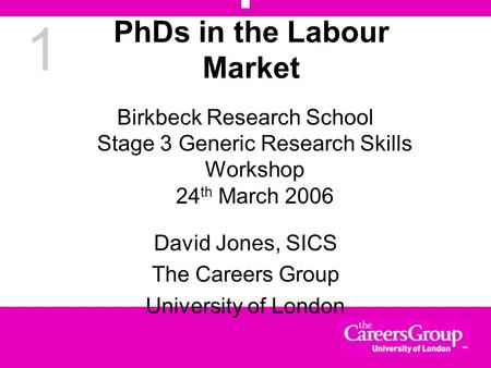 1 PhDs in the Labour Market Birkbeck Research School Stage 3 Generic Research Skills Workshop 24 th March 2006 David Jones, SICS The Careers Group University.