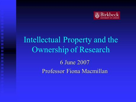 Intellectual Property and the Ownership of Research 6 June 2007 Professor Fiona Macmillan.