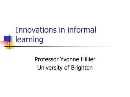 Innovations in informal learning Professor Yvonne Hillier University of Brighton.