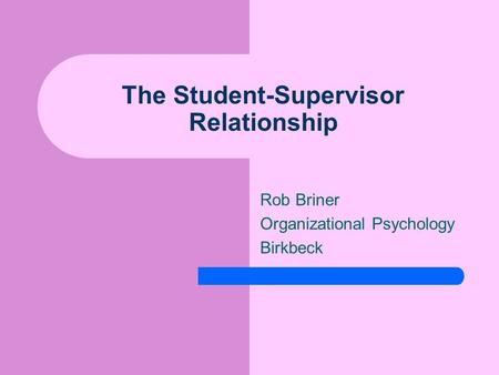The Student-Supervisor Relationship Rob Briner Organizational Psychology Birkbeck.