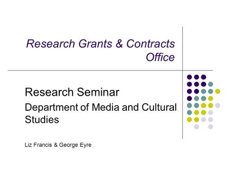 Research Grants & Contracts Office Research Seminar Department of Media and Cultural Studies Liz Francis & George Eyre.