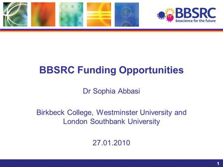1 BBSRC Funding Opportunities Dr Sophia Abbasi Birkbeck College, Westminster University and London Southbank University 27.01.2010.