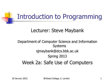 18 January 2013Birkbeck College, U. London1 Introduction to Programming Lecturer: Steve Maybank Department of Computer Science and Information Systems.