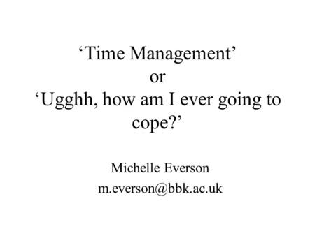 Time Management or Ugghh, how am I ever going to cope? Michelle Everson