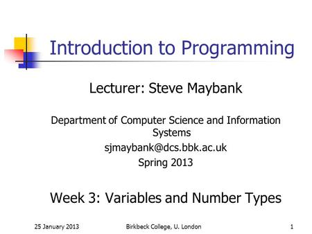 25 January 2013Birkbeck College, U. London1 Introduction to Programming Lecturer: Steve Maybank Department of Computer Science and Information Systems.