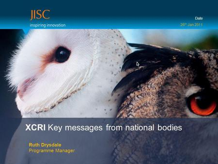 XCRI Key messages from national bodies Ruth Drysdale Programme Manager Date 26 th Jan 2011.