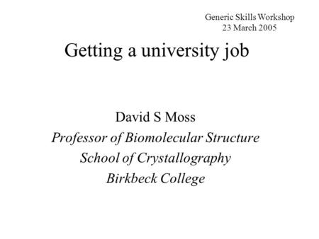 Getting a university job David S Moss Professor of Biomolecular Structure School of Crystallography Birkbeck College Generic Skills Workshop 23 March 2005.
