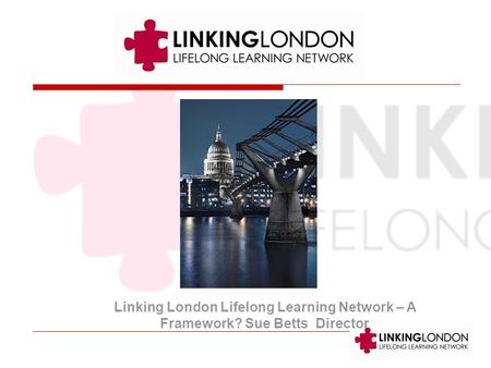 Linking London Lifelong Learning Network – A Framework? Sue Betts Director.
