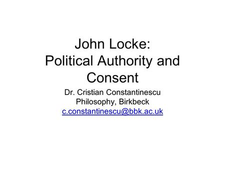 John Locke: Political Authority and Consent Dr. Cristian Constantinescu Philosophy, Birkbeck