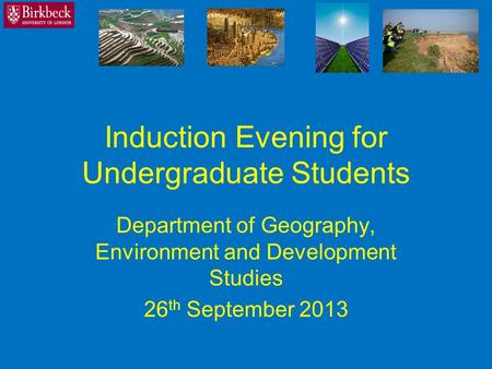 Induction Evening for Undergraduate Students Department of Geography, Environment and Development Studies 26 th September 2013.