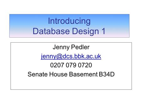 Introducing Database Design 1 Jenny Pedler 0207 079 0720 Senate House Basement B34D.