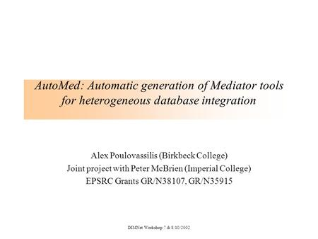 DIMNet Workshop 7 & 8/10/2002 AutoMed: Automatic generation of Mediator tools for heterogeneous database integration Alex Poulovassilis (Birkbeck College)