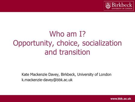 Who am I? Opportunity, choice, socialization and transition Kate Mackenzie Davey, Birkbeck, University of London