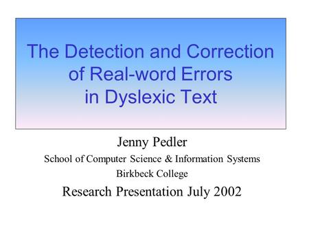 The Detection and Correction of Real-word Errors in Dyslexic Text Jenny Pedler School of Computer Science & Information Systems Birkbeck College Research.
