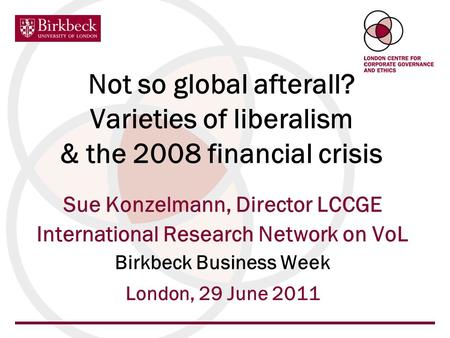 Not so global afterall? Varieties of liberalism & the 2008 financial crisis Sue Konzelmann, Director LCCGE International Research Network on VoL Birkbeck.