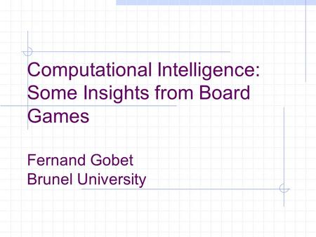 Computational Intelligence: Some Insights from Board Games Fernand Gobet Brunel University.