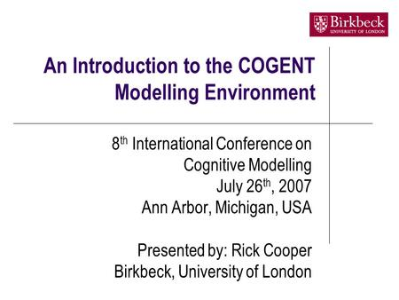 An Introduction to the COGENT Modelling Environment 8 th International Conference on Cognitive Modelling July 26 th, 2007 Ann Arbor, Michigan, USA Presented.