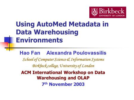 Using AutoMed Metadata in Data Warehousing Environments Hao FanAlexandra Poulovassilis School of Computer Science & Information Systems Birkbeck college,