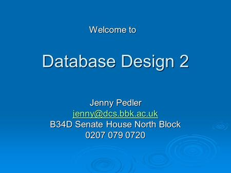 Database Design 2 Jenny Pedler B34D Senate House North Block 0207 079 0720 Welcome to.