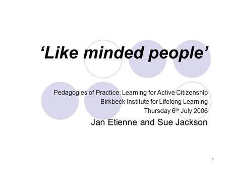 1 Like minded people Pedagogies of Practice: Learning for Active Citizenship Birkbeck Institute for Lifelong Learning Thursday 6 th July 2006 Jan Etienne.