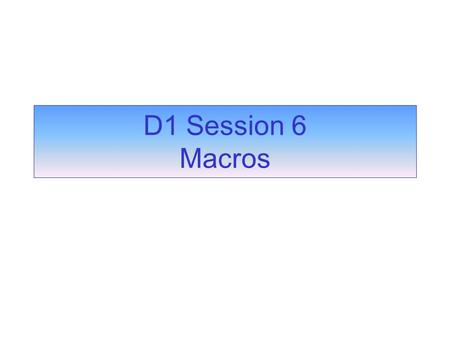 D1 Session 6 Macros. Macros are used to automate your database A named sequence of instructions Each instruction is called an action Each action carries.