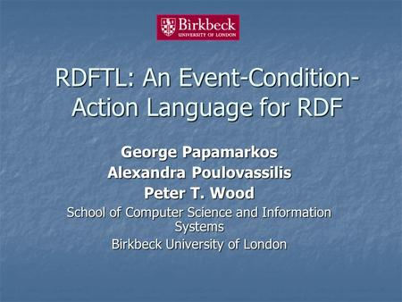 RDFTL: An Event-Condition- Action Language for RDF George Papamarkos Alexandra Poulovassilis Peter T. Wood School of Computer Science and Information Systems.