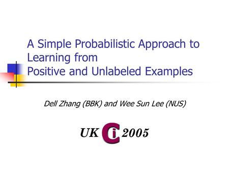 A Simple Probabilistic Approach to Learning from Positive and Unlabeled Examples Dell Zhang (BBK) and Wee Sun Lee (NUS)