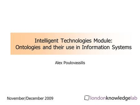 Intelligent Technologies Module: Ontologies and their use in Information Systems Alex Poulovassilis November/December 2009.