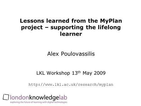 Lessons learned from the MyPlan project – supporting the lifelong learner Alex Poulovassilis LKL Workshop 13 th May 2009