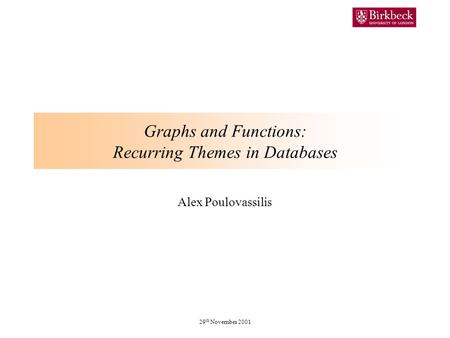 29 th November 2001 Graphs and Functions: Recurring Themes in Databases Alex Poulovassilis.