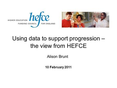 Using data to support progression – the view from HEFCE 10 February 2011 Alison Brunt.