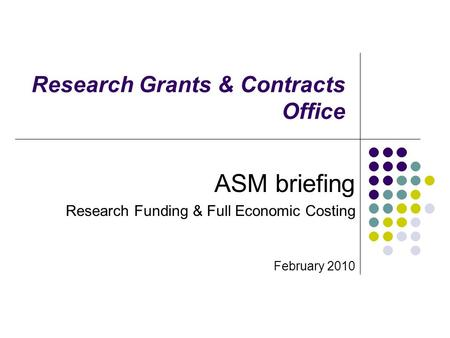 Research Grants & Contracts Office ASM briefing Research Funding & Full Economic Costing February 2010.