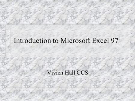 Introduction to Microsoft Excel 97 Vivien Hall CCS.