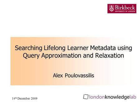 14 th December 2009 Searching Lifelong Learner Metadata using Query Approximation and Relaxation Alex Poulovassilis.