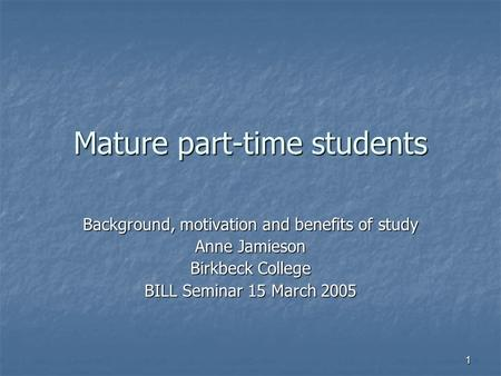 1 Mature part-time students Background, motivation and benefits of study Anne Jamieson Birkbeck College BILL Seminar 15 March 2005.
