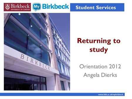 Returning to study Student Services www.bbk.ac.uk/mybirkbeck Orientation 2012 Angela Dierks.