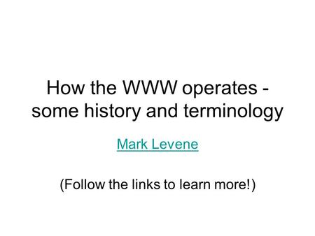 How the WWW operates - some history and terminology Mark Levene (Follow the links to learn more!)