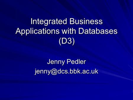 Integrated Business Applications with Databases (D3) Jenny Pedler